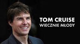 Tom Cruise. Wiecznie młody