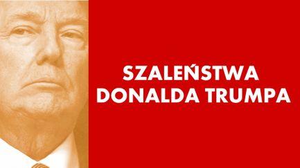 Szaleństwa Donalda Trumpa